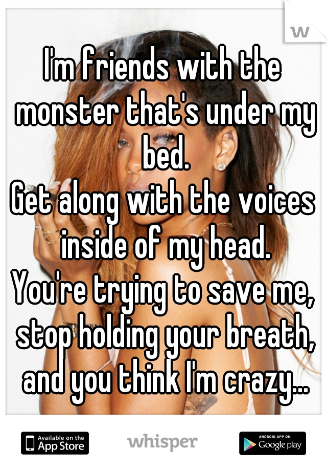 I'm friends with the monster that's under my bed. Get along with the voices inside of my head. You're trying to save me, stop holding your breath, and you think I'm crazy...