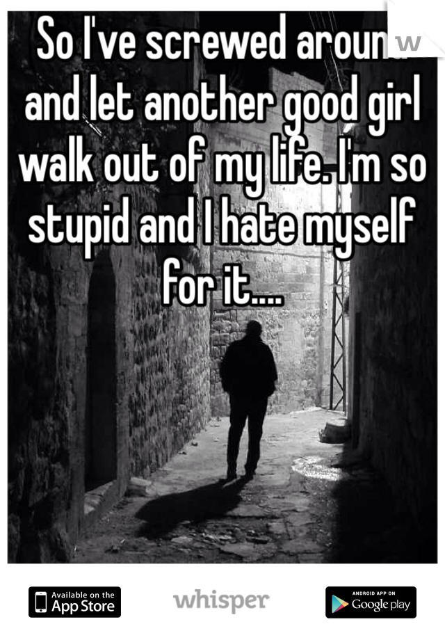 So I've screwed around and let another good girl walk out of my life. I'm so stupid and I hate myself for it....