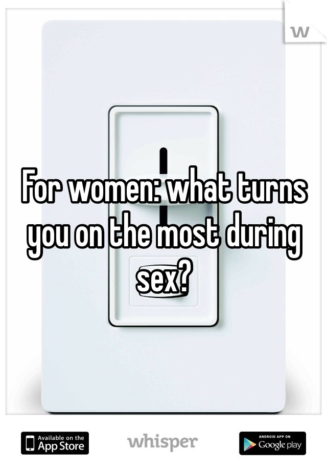 For women: what turns you on the most during sex?