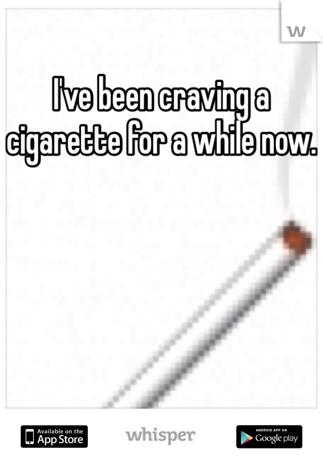 I've been craving a cigarette for a while now.