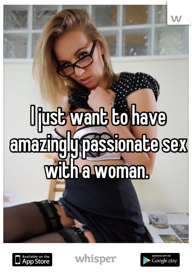 I just want to have amazingly passionate sex with a woman.