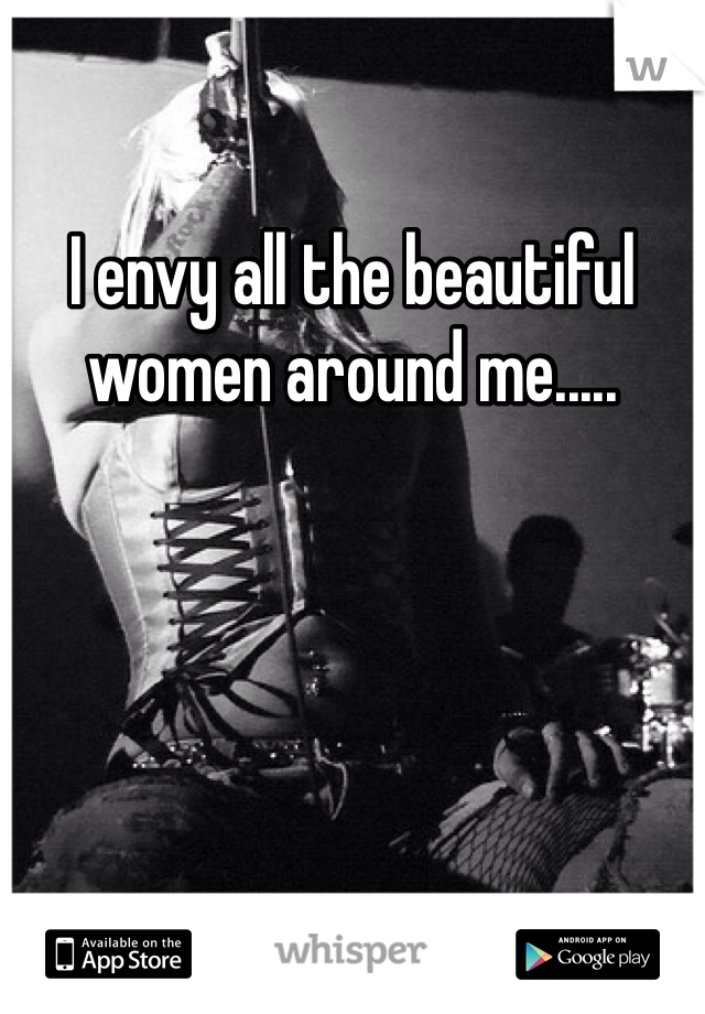 I envy all the beautiful women around me.....