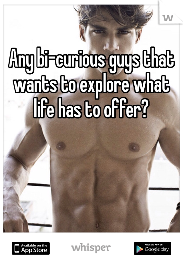 Any bi-curious guys that wants to explore what life has to offer?