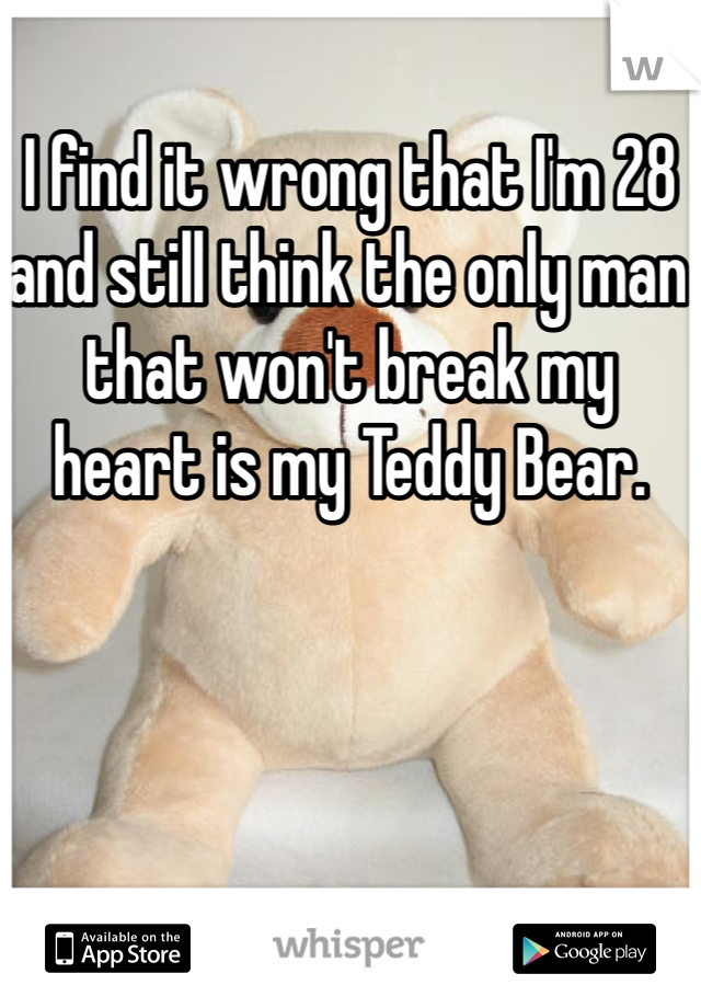 I find it wrong that I'm 28 and still think the only man that won't break my heart is my Teddy Bear.