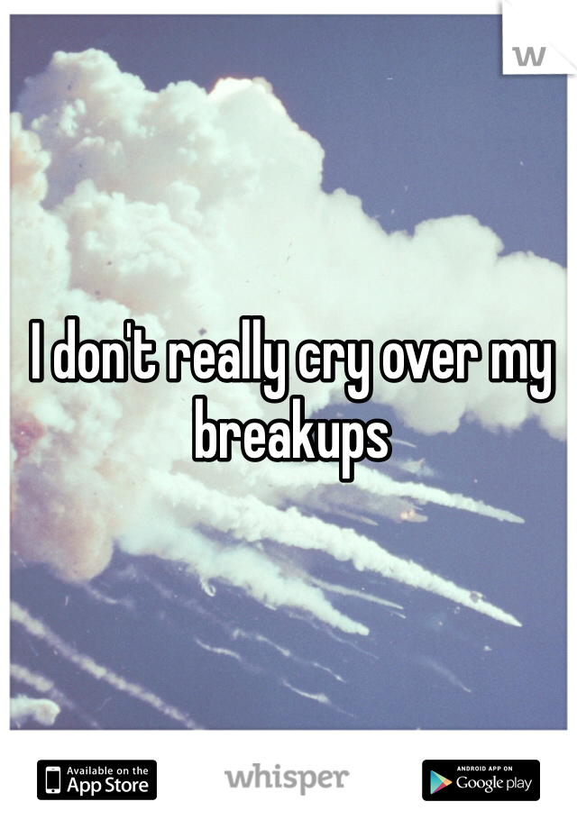 I don't really cry over my breakups