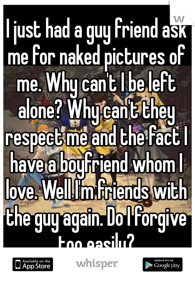 I just had a guy friend ask me for naked pictures of me. Why can't I be left alone? Why can't they respect me and the fact I have a boyfriend whom I love. Well I'm friends with the guy again. Do I forgive too easily?