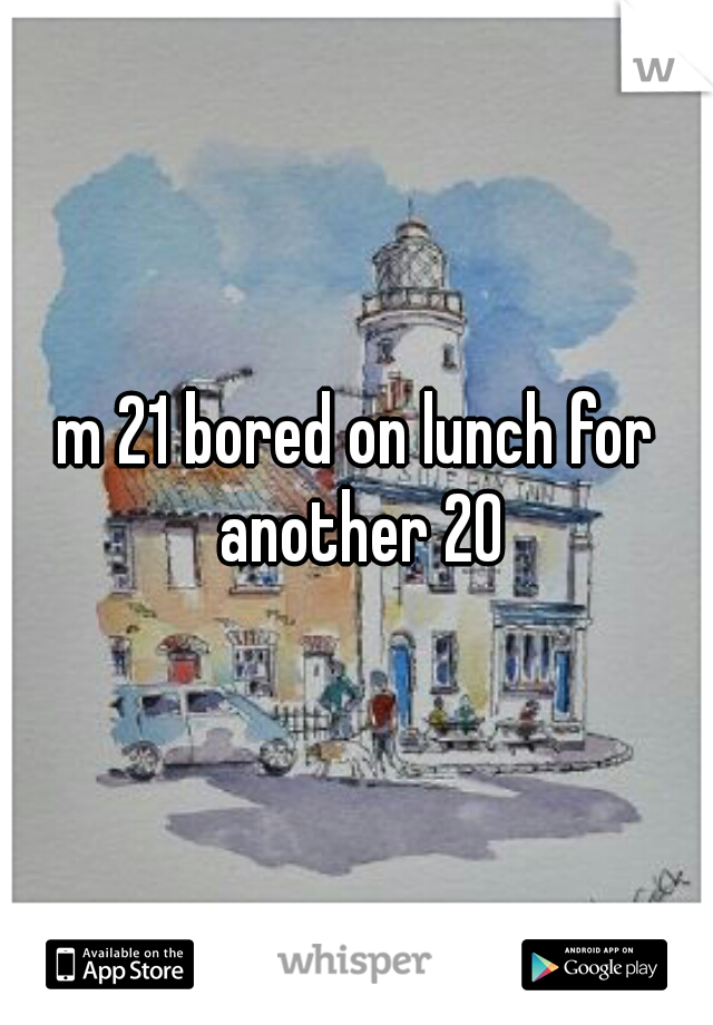 m 21 bored on lunch for another 20