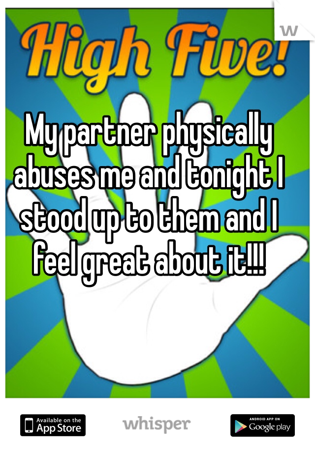 My partner physically abuses me and tonight I stood up to them and I feel great about it!!!