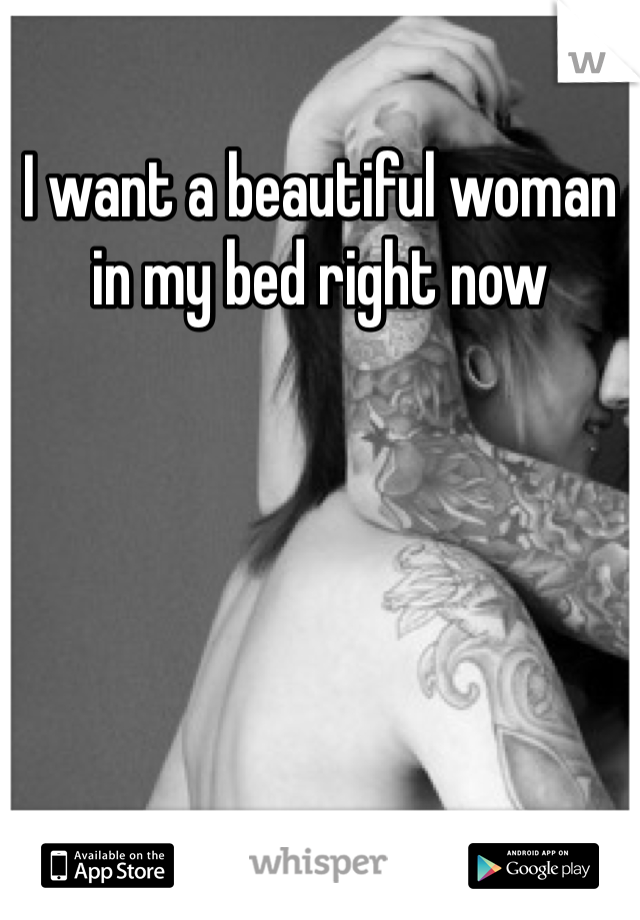 I want a beautiful woman in my bed right now