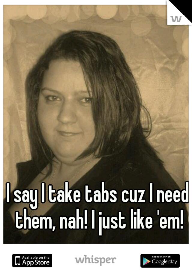 I say I take tabs cuz I need them, nah! I just like 'em!