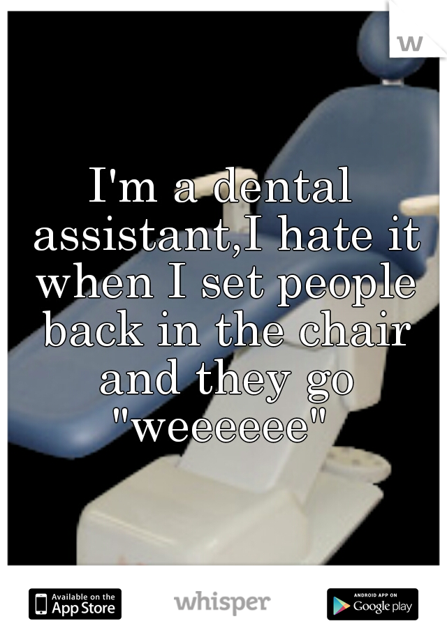 "I'm a dental assistant,I hate it when I set people back in the chair and they go ""weeeeee"""