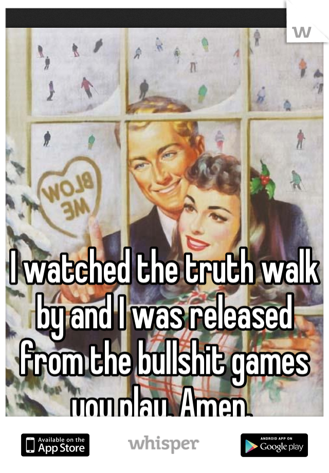 I watched the truth walk by and I was released from the bullshit games you play. Amen.