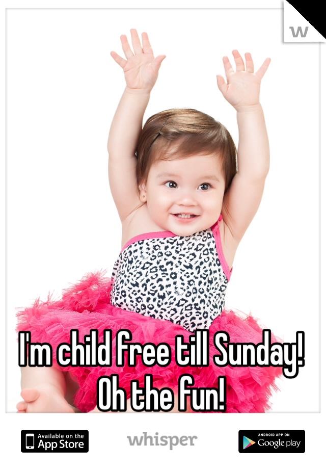 I'm child free till Sunday! Oh the fun!