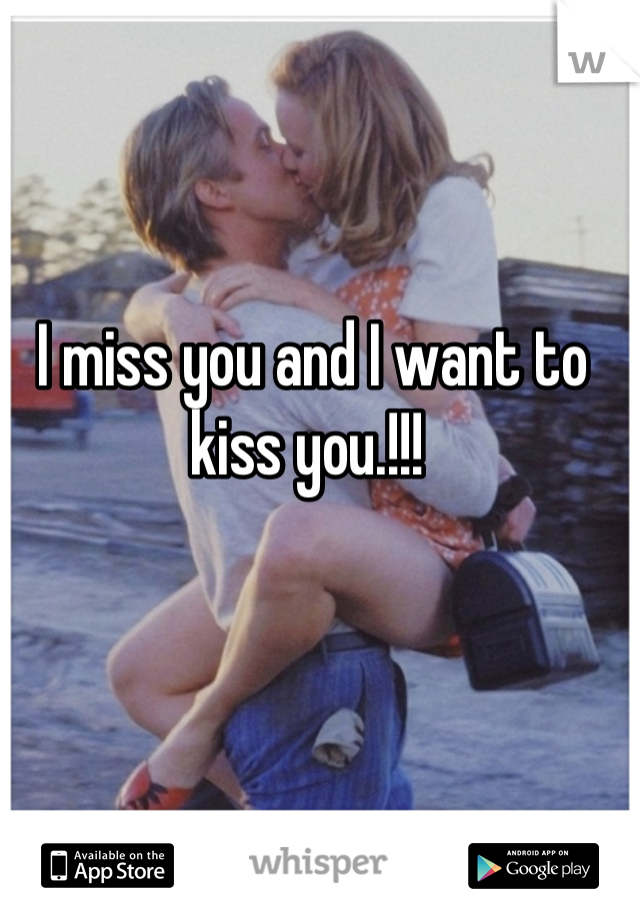 I miss you and I want to kiss you.!!!