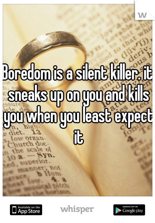 Boredom is a silent killer. it sneaks up on you and kills you when you least expect it