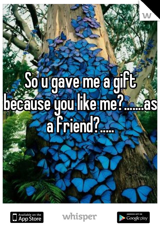 So u gave me a gift because you like me?.......as a friend?.....