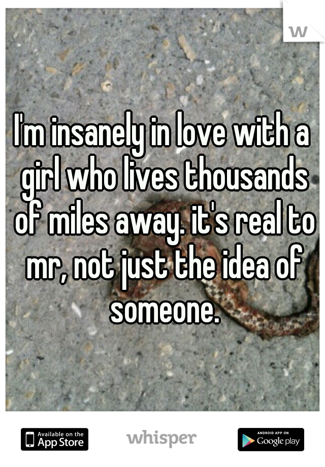 I'm insanely in love with a girl who lives thousands of miles away. it's real to mr, not just the idea of someone.
