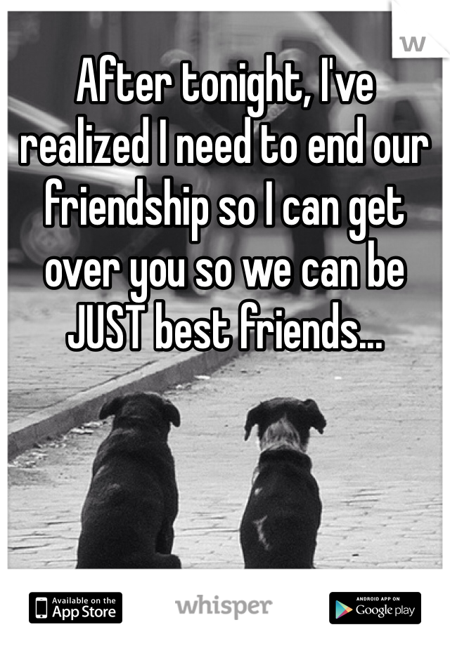 After tonight, I've realized I need to end our friendship so I can get over you so we can be JUST best friends...