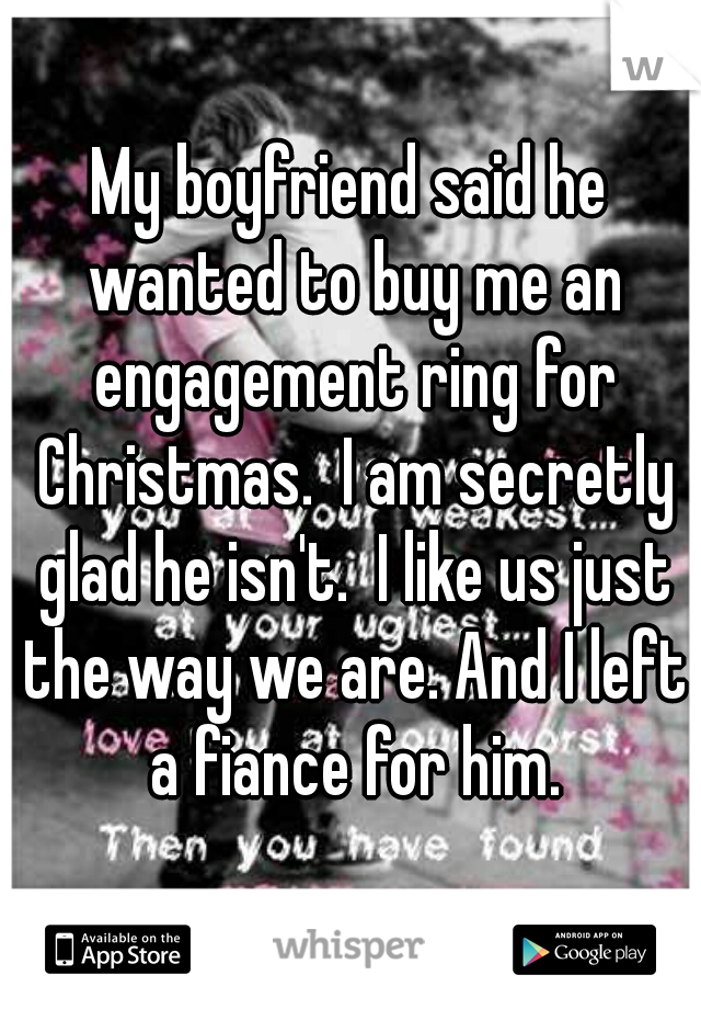 My boyfriend said he wanted to buy me an engagement ring for Christmas.  I am secretly glad he isn't.  I like us just the way we are. And I left a fiance for him.