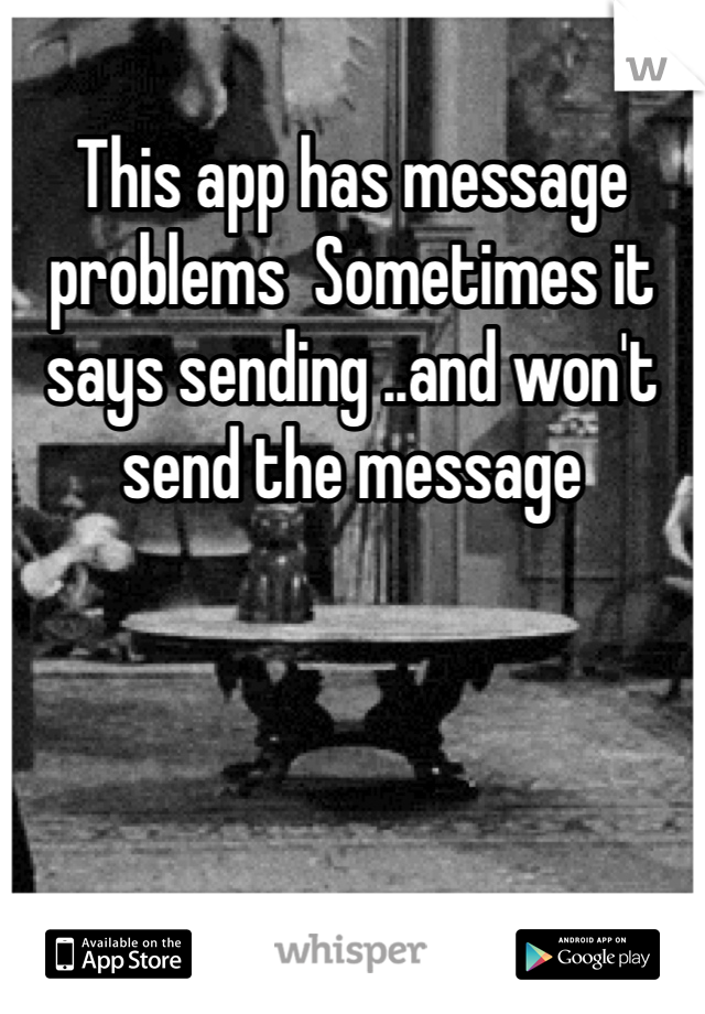 This app has message problems  Sometimes it says sending ..and won't send the message