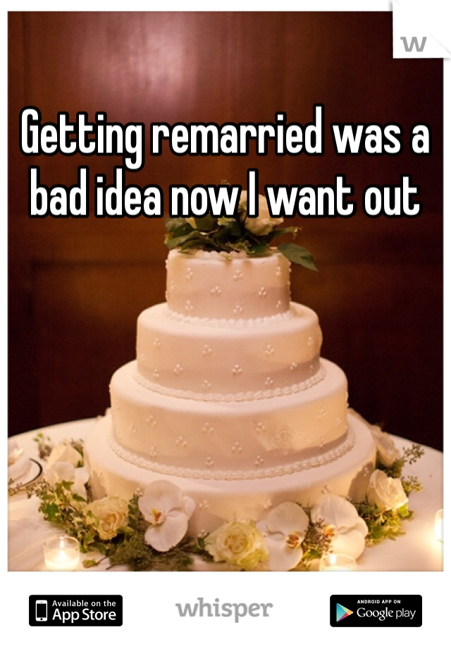 Getting remarried was a bad idea now I want out