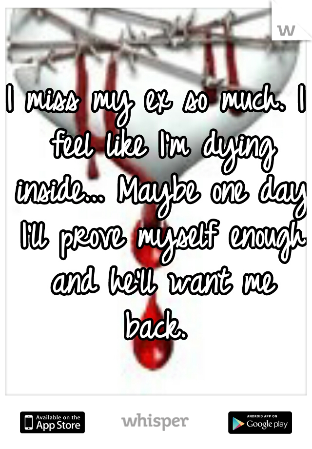 I miss my ex so much. I feel like I'm dying inside... Maybe one day I'll prove myself enough and he'll want me back.