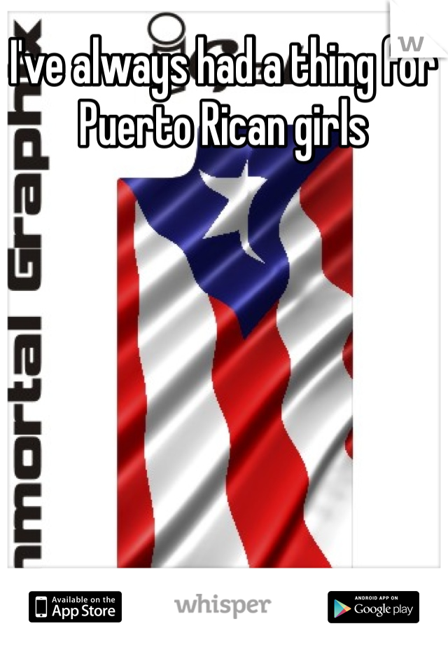 I've always had a thing for Puerto Rican girls