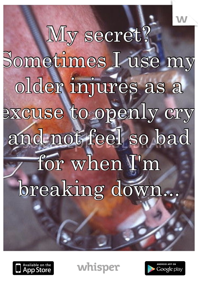 My secret? Sometimes I use my older injures as a excuse to openly cry and not feel so bad for when I'm breaking down...