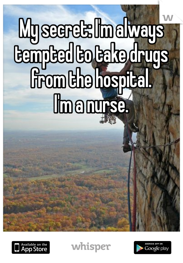 My secret: I'm always tempted to take drugs from the hospital. I'm a nurse.