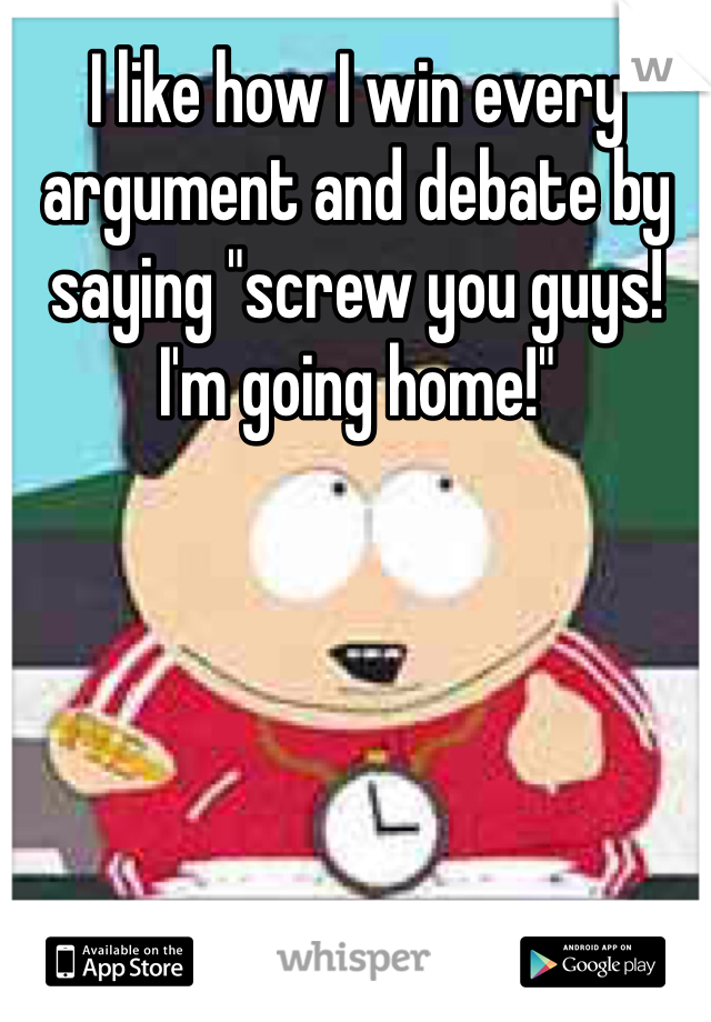 "I like how I win every argument and debate by saying ""screw you guys! I'm going home!"""