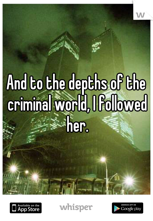 And to the depths of the criminal world, I followed her.
