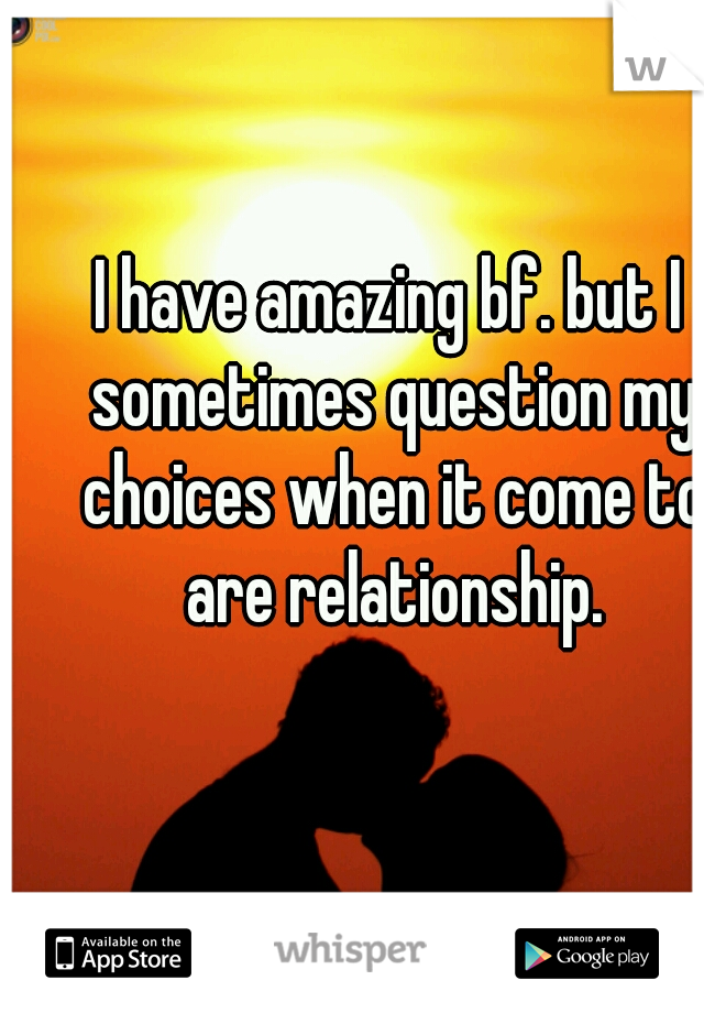 I have amazing bf. but I sometimes question my choices when it come to are relationship.