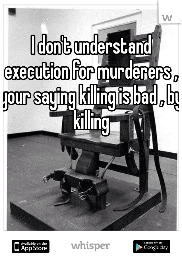 I don't understand execution for murderers , your saying killing is bad , by killing