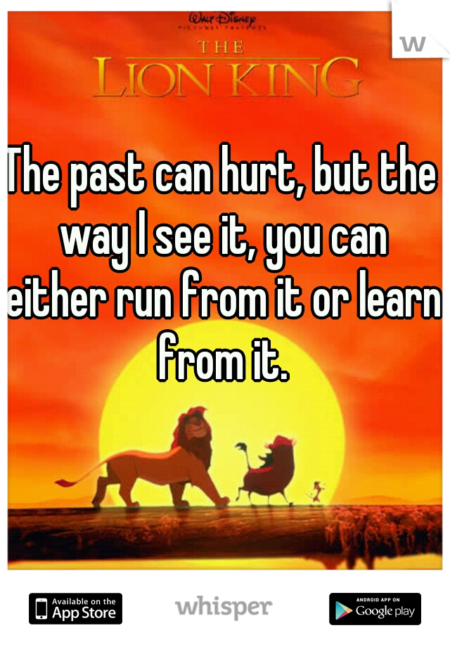 The past can hurt, but the way I see it, you can either run from it or learn from it.
