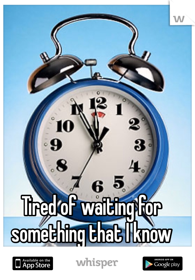Tired of waiting for  something that I know  won't happen