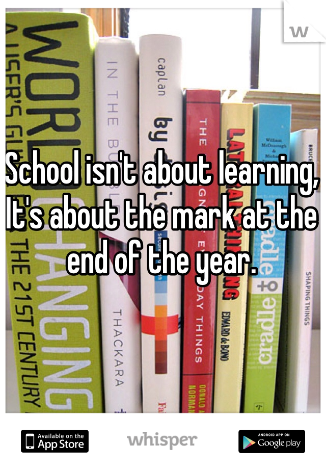 School isn't about learning, It's about the mark at the end of the year.