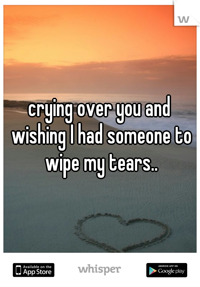 crying over you and wishing I had someone to wipe my tears..