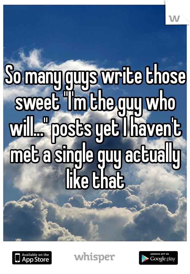 "So many guys write those sweet ""I'm the guy who will..."" posts yet I haven't met a single guy actually like that"