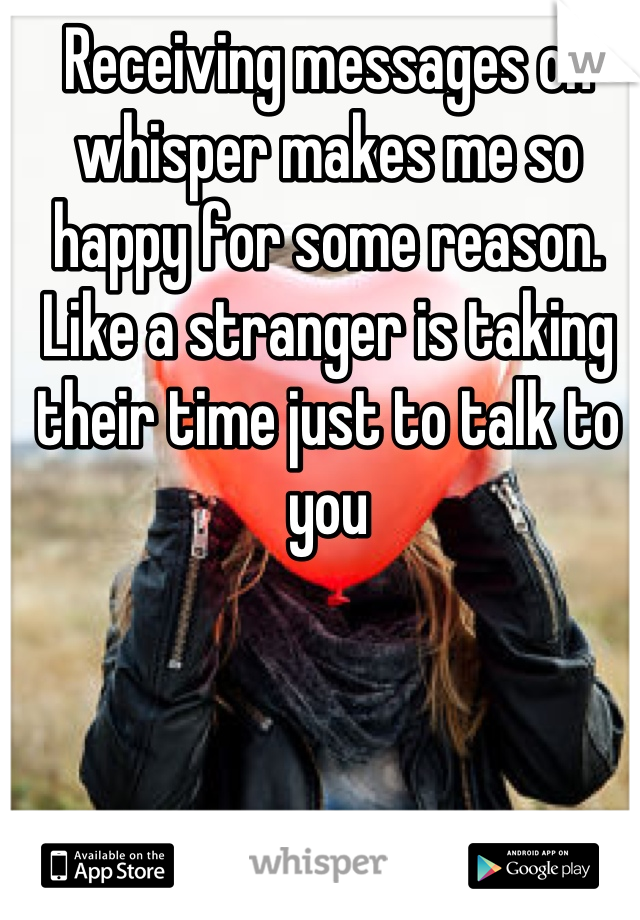 Receiving messages on whisper makes me so happy for some reason. Like a stranger is taking their time just to talk to you