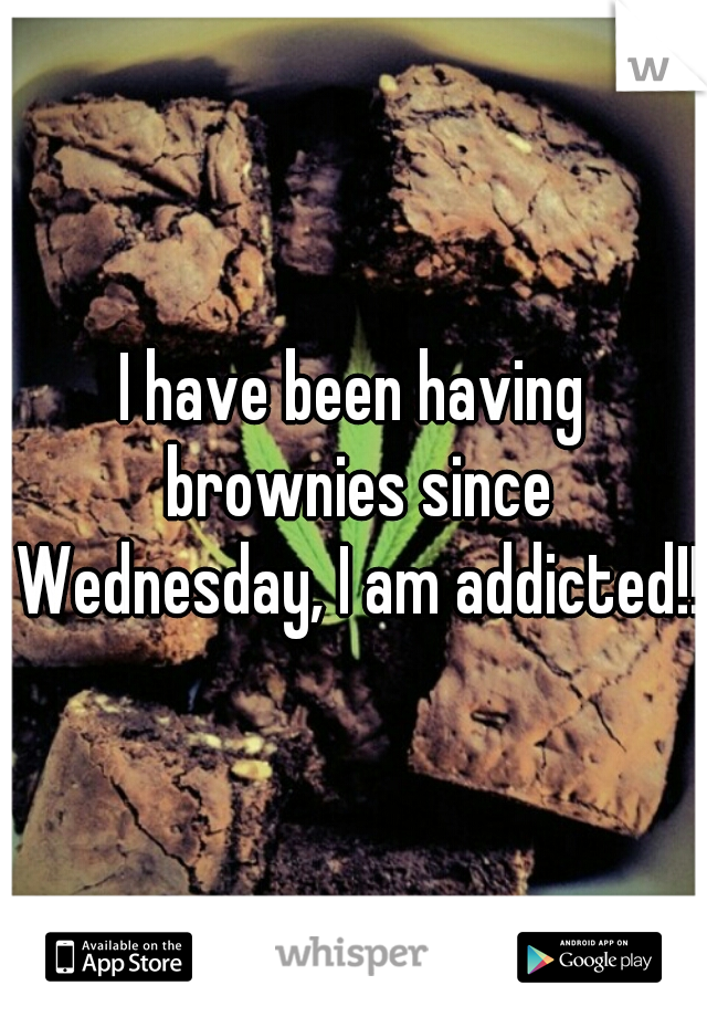 I have been having brownies since Wednesday, I am addicted!!