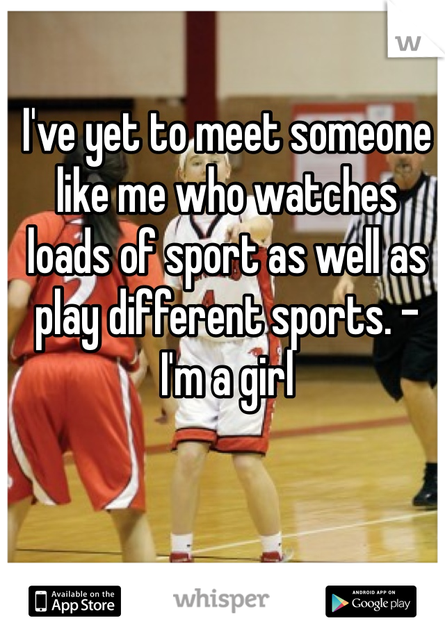I've yet to meet someone like me who watches loads of sport as well as play different sports. - I'm a girl