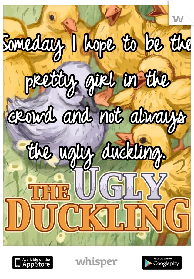 Someday I hope to be the pretty girl in the crowd and not always the ugly duckling.