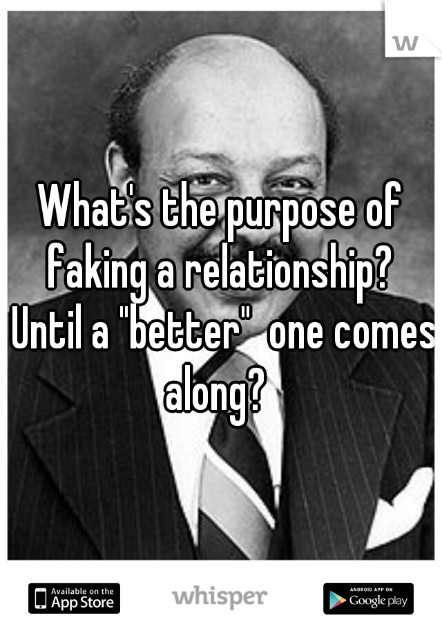 """What's the purpose of faking a relationship?  Until a """"better""""  one comes along?"""
