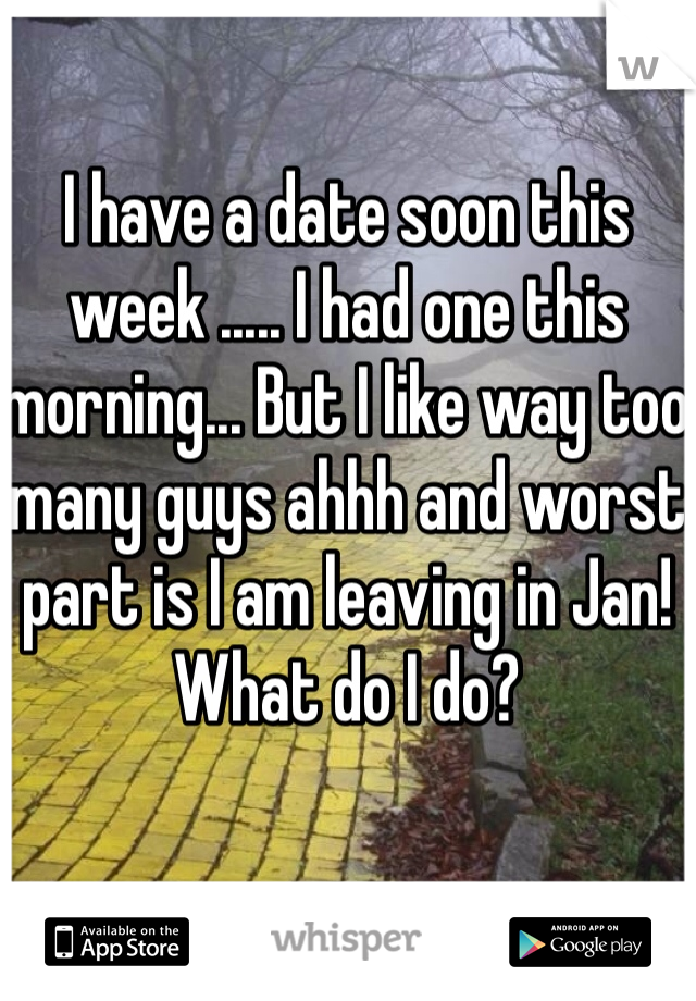 I have a date soon this week ..... I had one this morning... But I like way too many guys ahhh and worst part is I am leaving in Jan! What do I do?