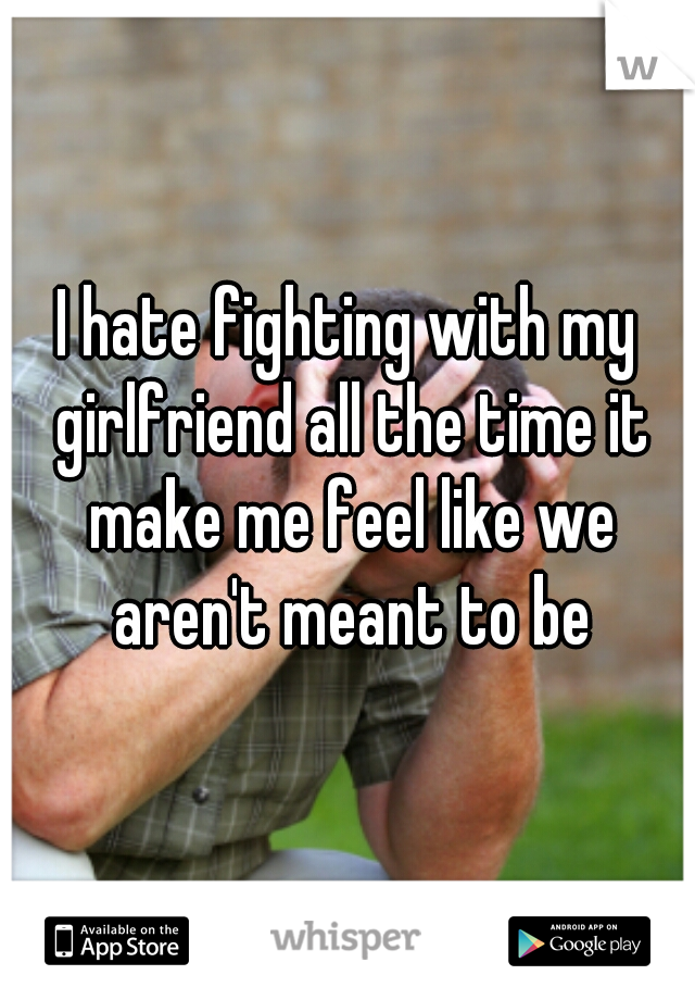 I hate fighting with my girlfriend all the time it make me feel like we aren't meant to be