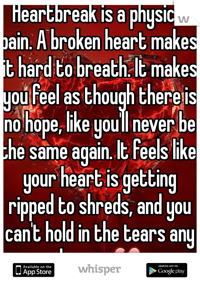 Heartbreak is a physical pain. A broken heart makes it hard to breath. It makes you feel as though there is no hope, like you'll never be the same again. It feels like your heart is getting ripped to shreds, and you can't hold in the tears any longer. 💔