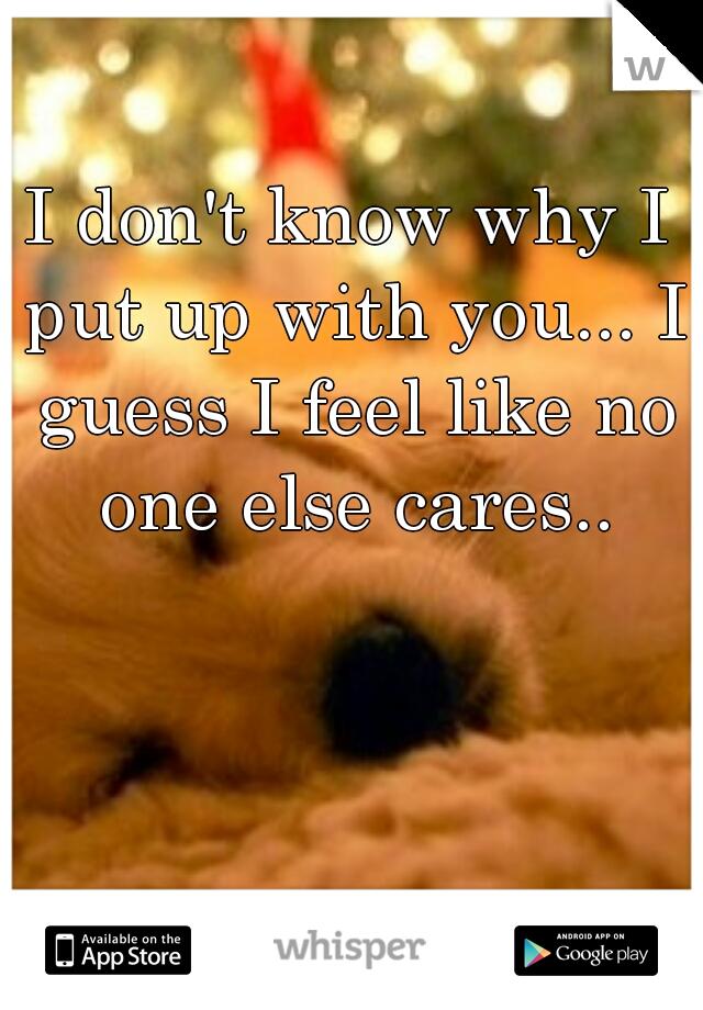 I don't know why I put up with you... I guess I feel like no one else cares..