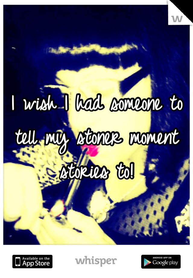 I wish I had someone to tell my stoner moment stories to!