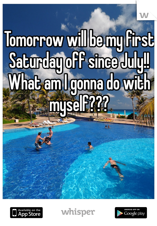 Tomorrow will be my first Saturday off since July!! What am I gonna do with myself???
