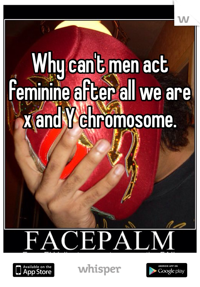 Why can't men act feminine after all we are x and Y chromosome.
